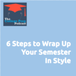 Six Steps to Wrap Up Your Semester