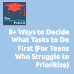 8+ Ways to Decide What Tasks to do First, for Teens Who Struggle to Prioritize