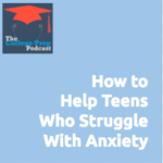How to Help Teens Who Struggle with Anxiety
